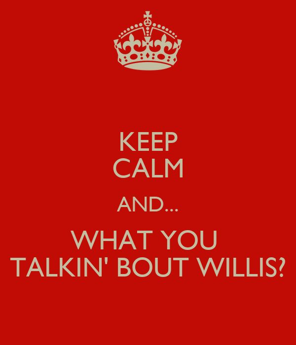 KEEP CALM AND... WHAT YOU  TALKIN' BOUT WILLIS?