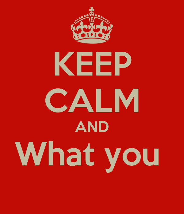 KEEP CALM AND What you