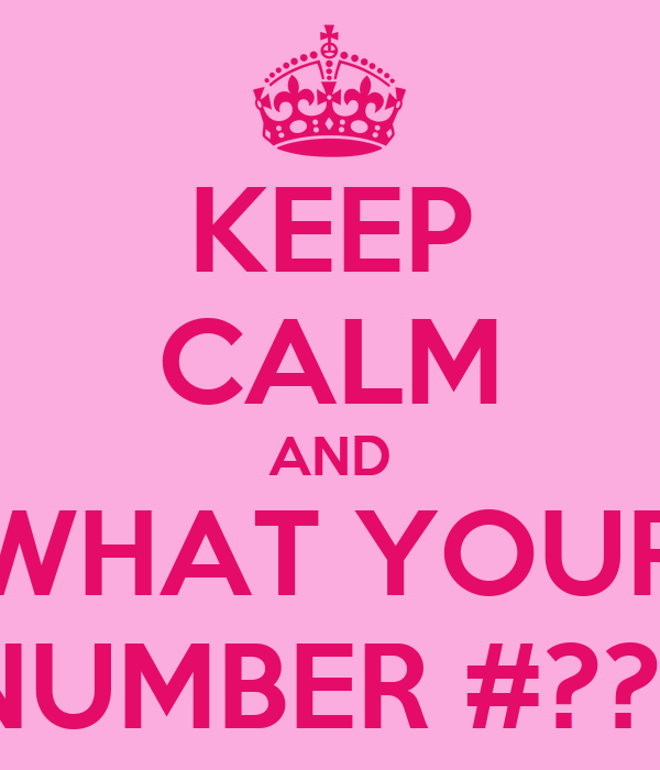 KEEP CALM AND WHAT YOUR NUMBER #??!!