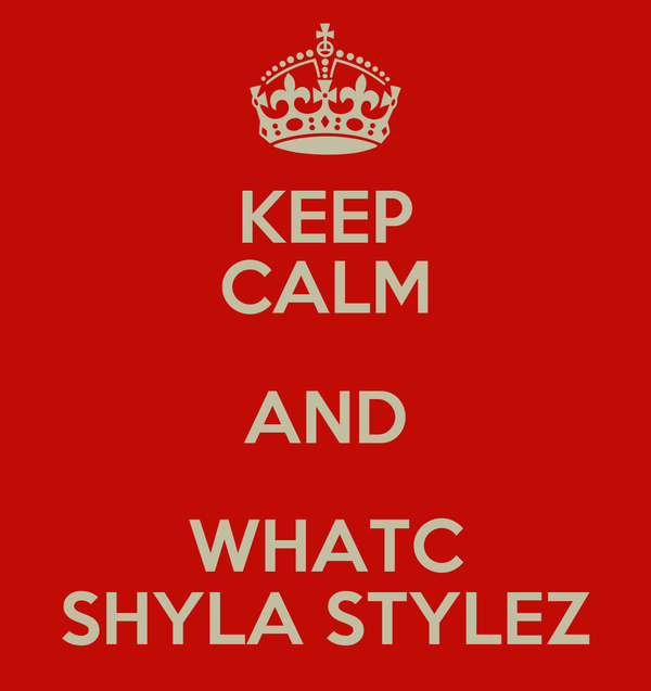 KEEP CALM AND WHATC SHYLA STYLEZ
