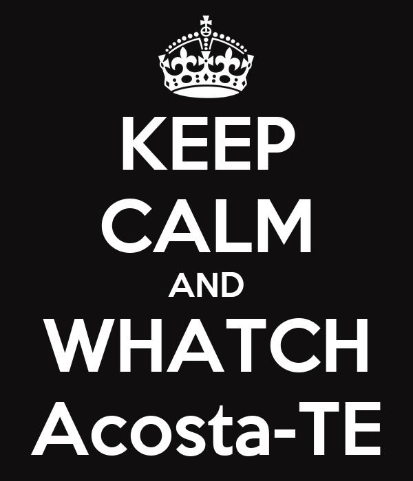 KEEP CALM AND WHATCH Acosta-TE