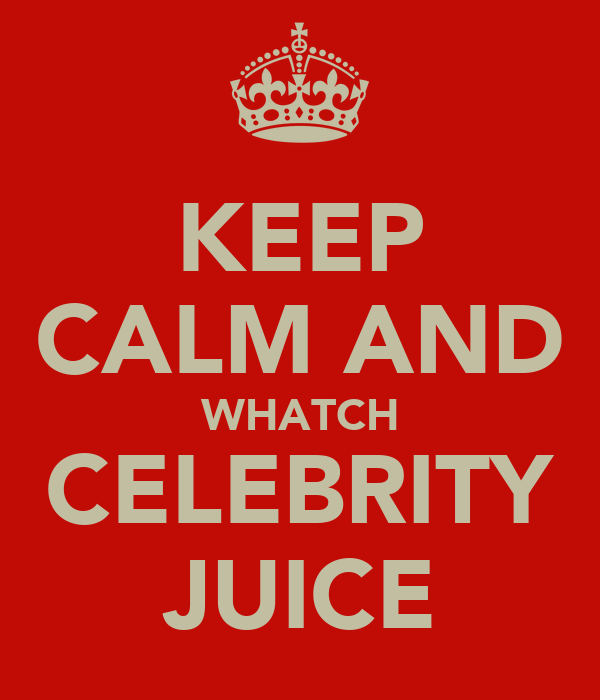 KEEP CALM AND WHATCH CELEBRITY JUICE
