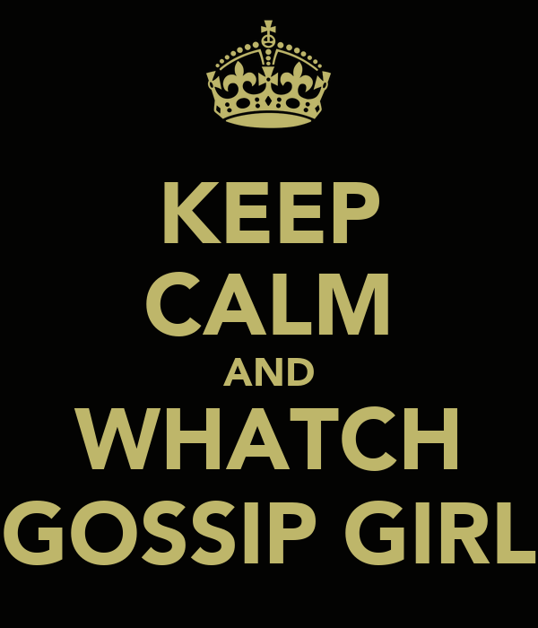 KEEP CALM AND WHATCH GOSSIP GIRL