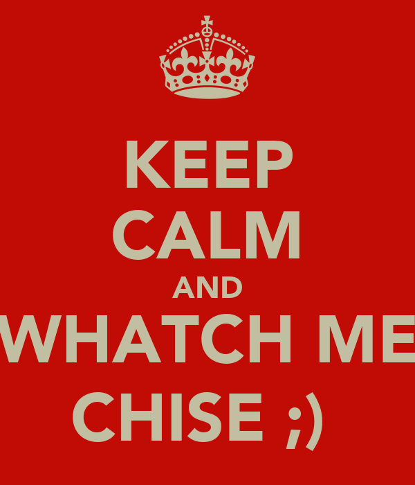 KEEP CALM AND WHATCH ME CHISE ;)