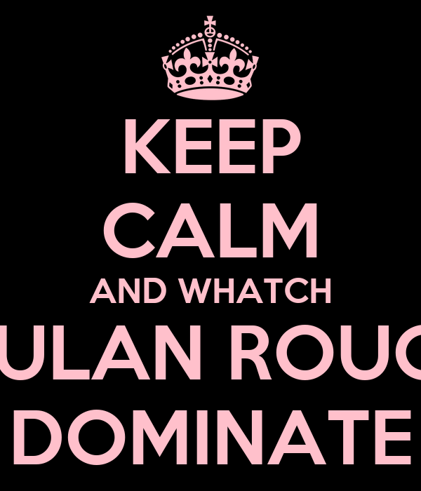 KEEP CALM AND WHATCH MULAN ROUGE DOMINATE