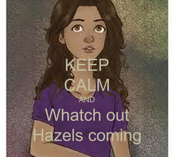 KEEP CALM AND Whatch out Hazels coming