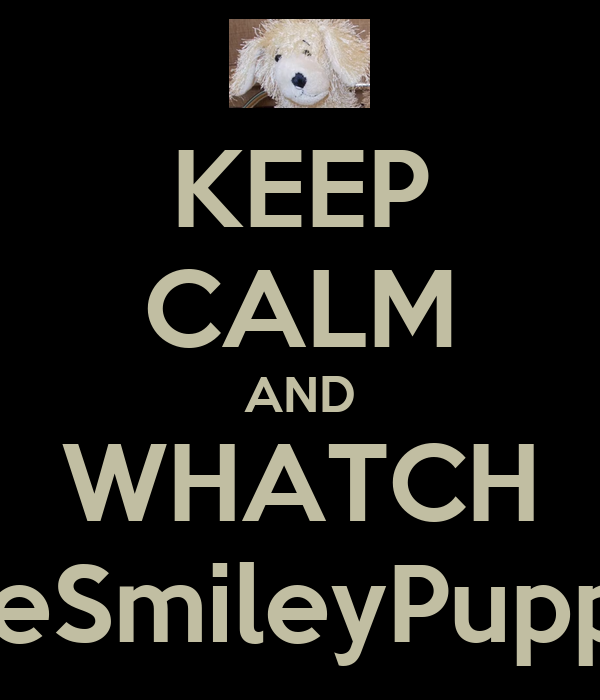 KEEP CALM AND WHATCH SmileSmileyPuppy55