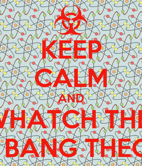KEEP CALM AND WHATCH THE  BIG BANG THEORY