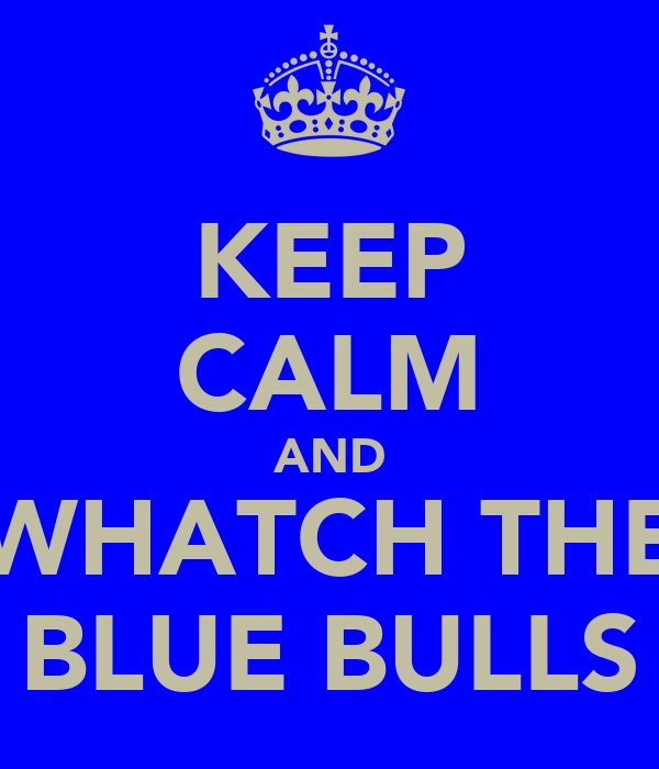 KEEP CALM AND WHATCH THE BLUE BULLS