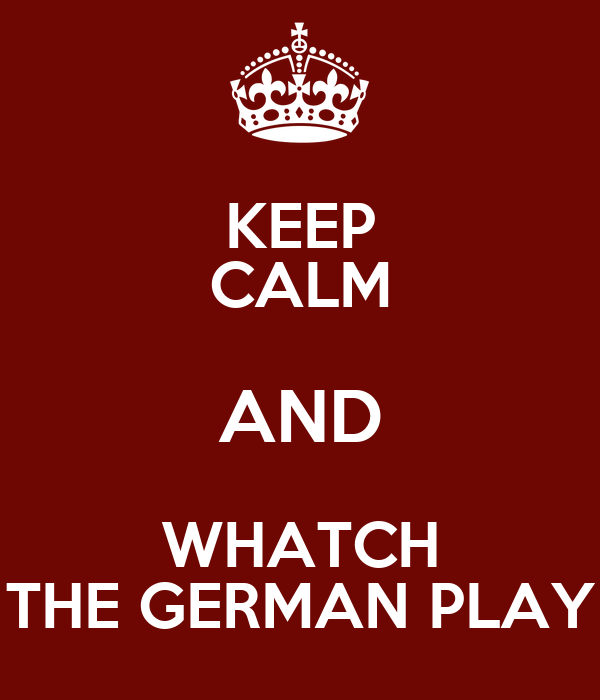 KEEP CALM AND WHATCH THE GERMAN PLAY