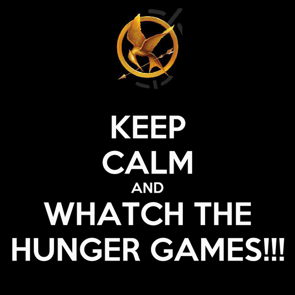 KEEP CALM AND WHATCH THE HUNGER GAMES!!!