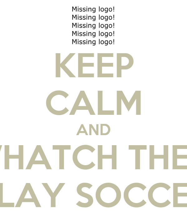 KEEP CALM AND WHATCH THEM PLAY SOCCER