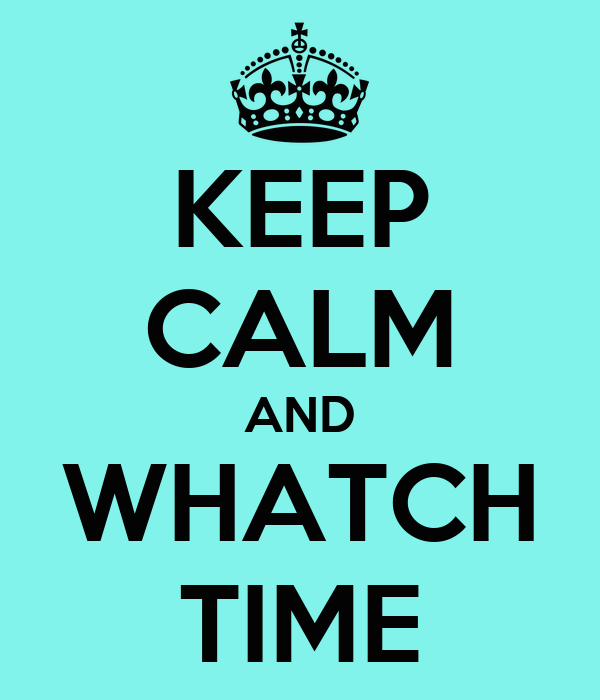 KEEP CALM AND WHATCH TIME