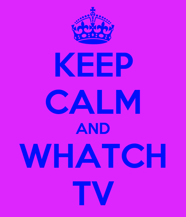 KEEP CALM AND WHATCH TV