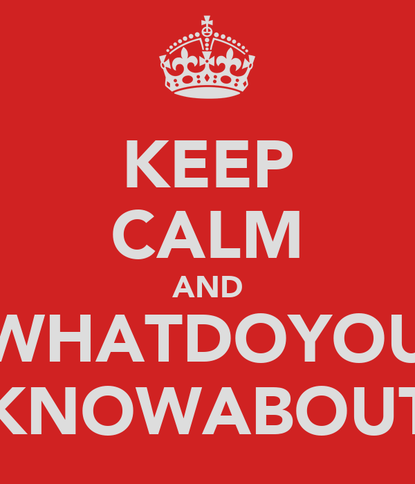 KEEP CALM AND WHATDOYOU KNOWABOUT
