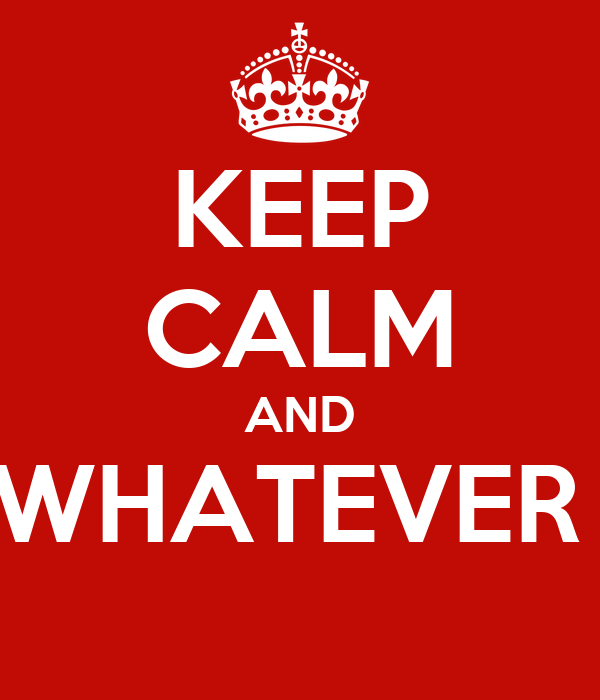 KEEP CALM AND WHATEVER