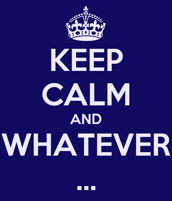 KEEP CALM AND WHATEVER ...