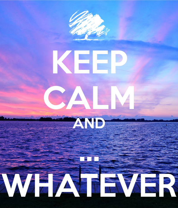 KEEP CALM AND ... WHATEVER