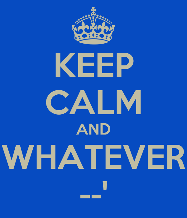 KEEP CALM AND WHATEVER --'