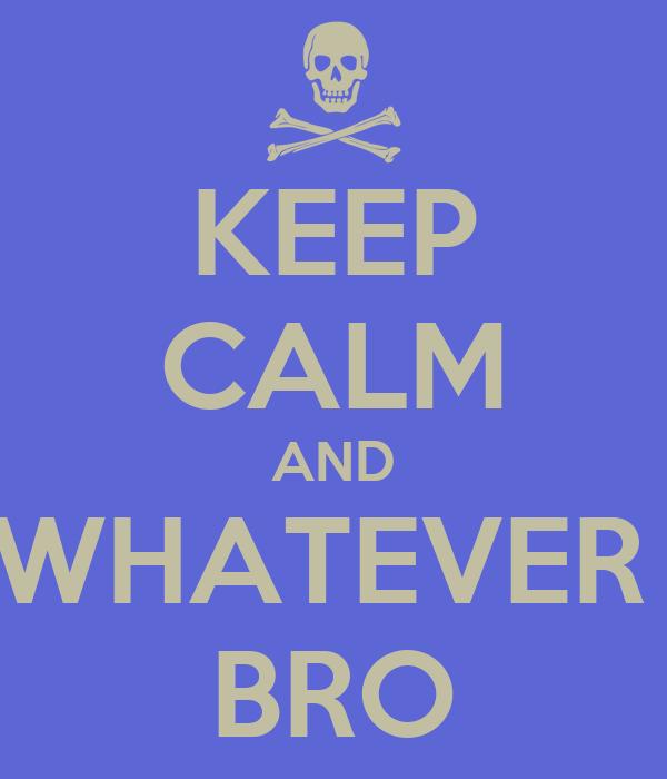 KEEP CALM AND WHATEVER  BRO