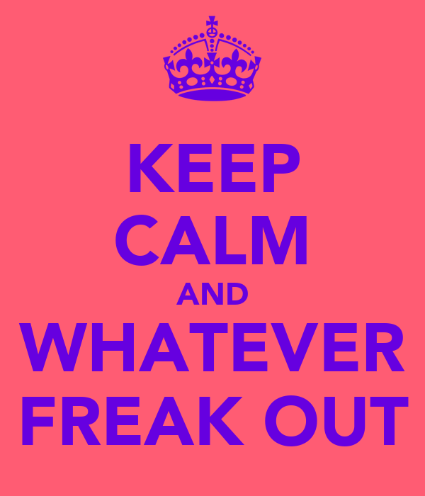 KEEP CALM AND WHATEVER FREAK OUT