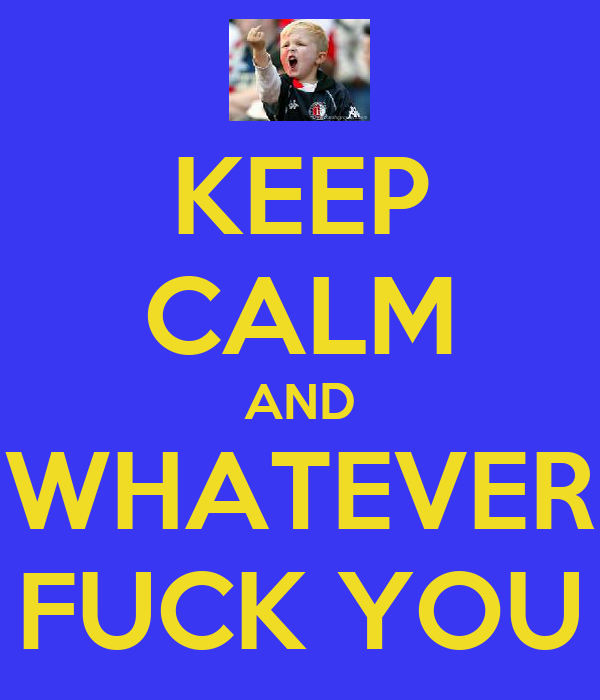 KEEP CALM AND WHATEVER FUCK YOU