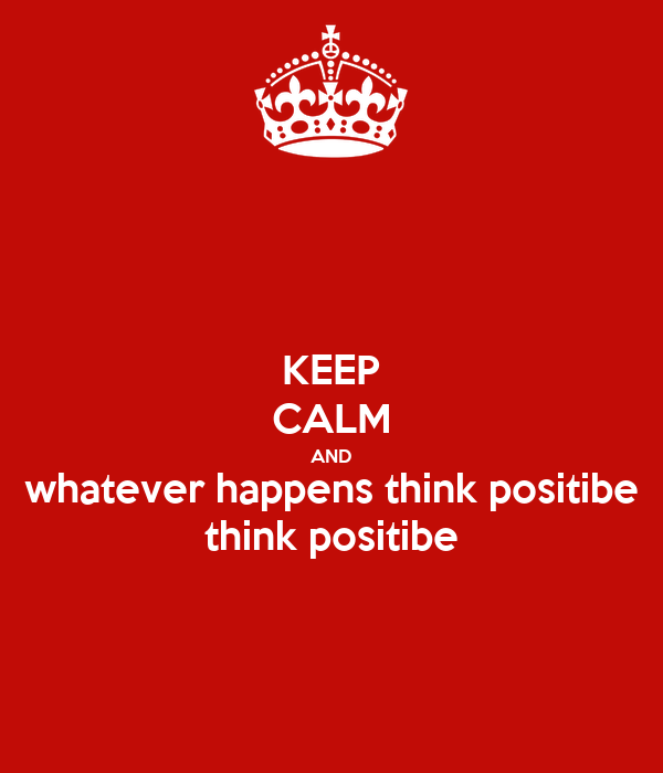KEEP CALM AND whatever happens think positibe think positibe