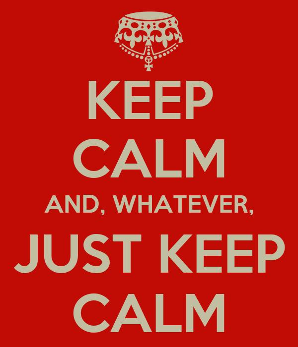 KEEP CALM AND, WHATEVER, JUST KEEP CALM