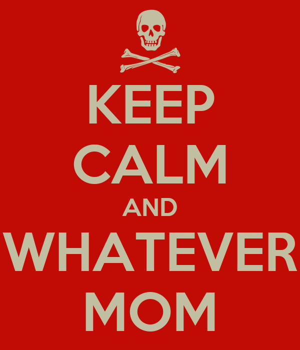 KEEP CALM AND WHATEVER MOM