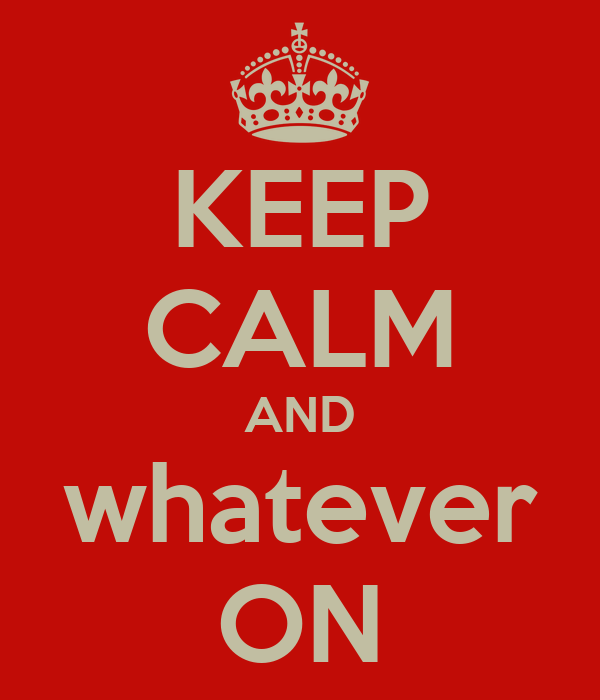 KEEP CALM AND whatever ON