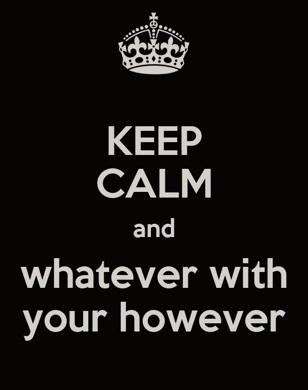 KEEP CALM and whatever with your however