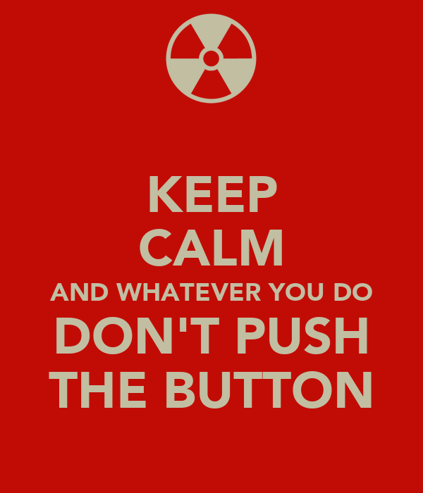KEEP CALM AND WHATEVER YOU DO DON'T PUSH THE BUTTON