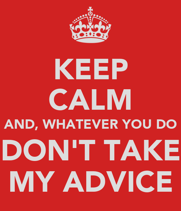KEEP CALM AND, WHATEVER YOU DO DON'T TAKE MY ADVICE