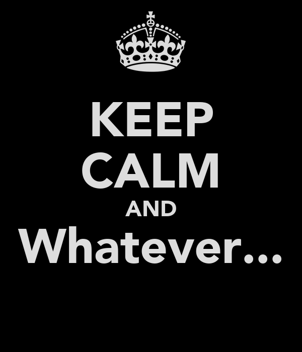 KEEP CALM AND Whatever...
