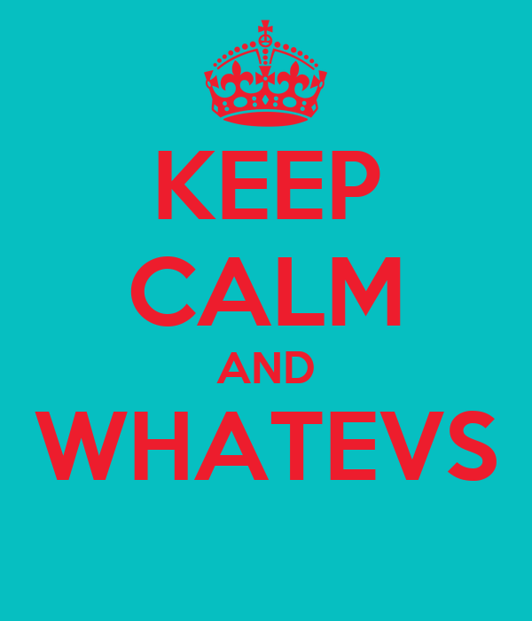 KEEP CALM AND WHATEVS