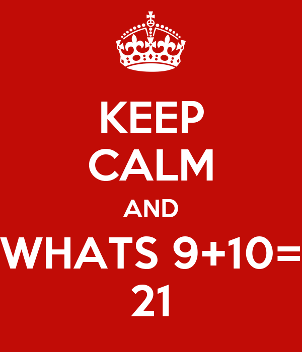 KEEP CALM AND WHATS 9+10= 21