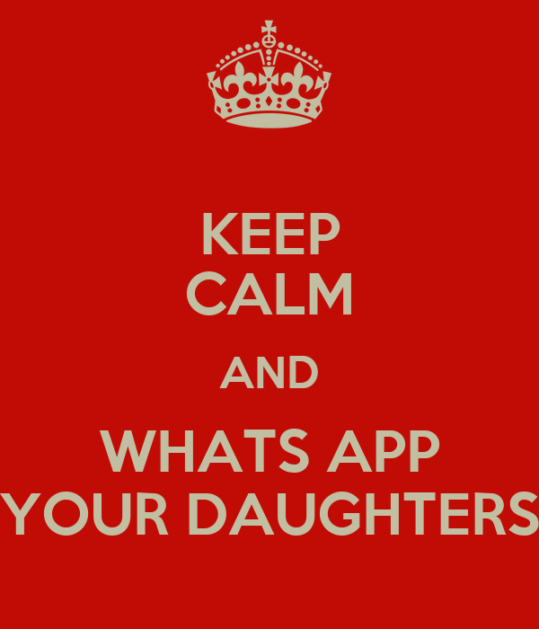 KEEP CALM AND WHATS APP YOUR DAUGHTERS