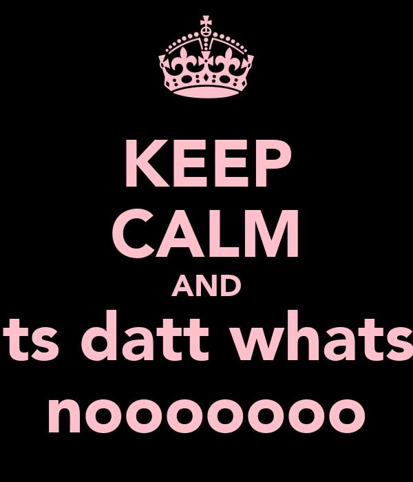 KEEP CALM AND whats datt whats dat nooooooo
