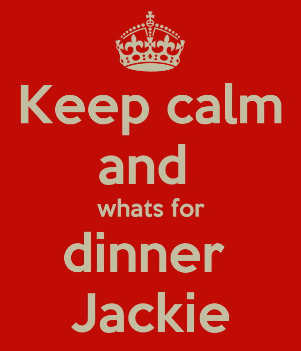 Keep calm and  whats for dinner  Jackie