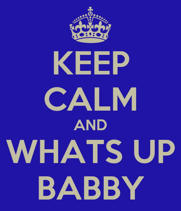 KEEP CALM AND WHATS UP BABBY