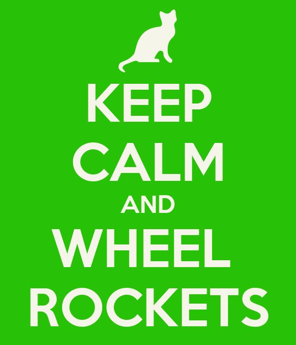 KEEP CALM AND WHEEL  ROCKETS