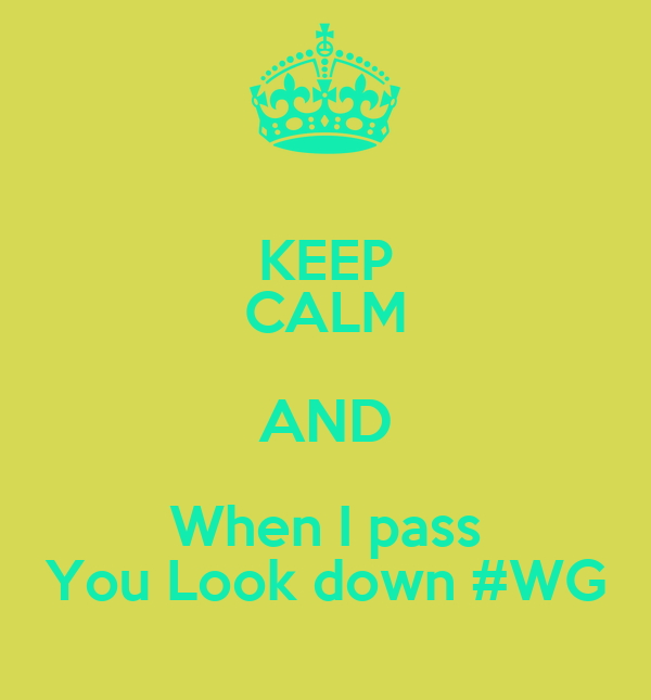 KEEP CALM AND When I pass You Look down #WG