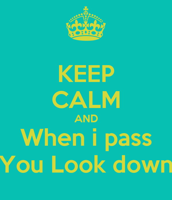 KEEP CALM AND When i pass You Look down
