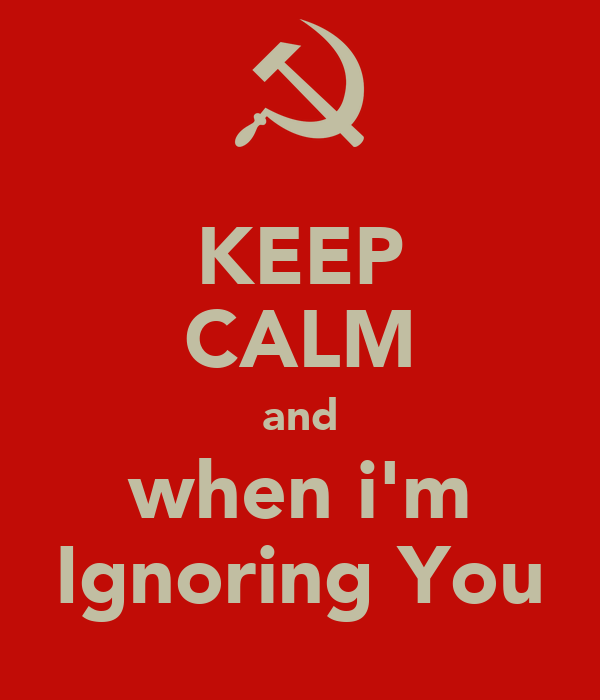 KEEP CALM and when i'm Ignoring You