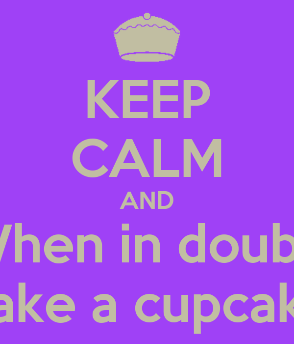 KEEP CALM AND When in doubt  Bake a cupcake