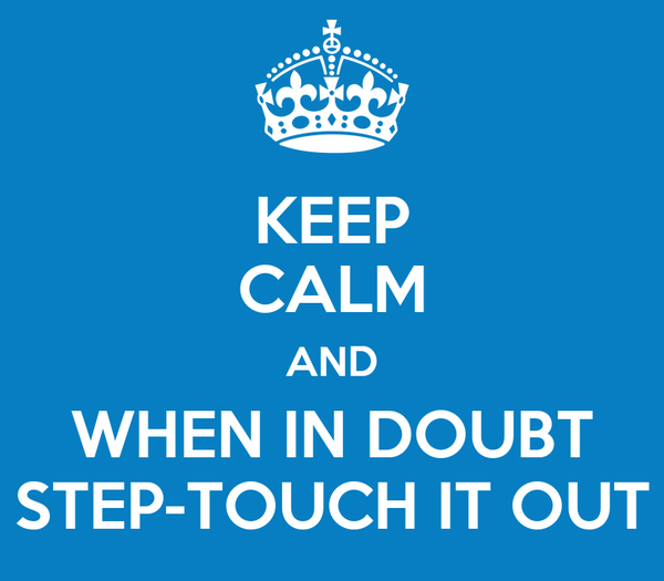 KEEP CALM AND WHEN IN DOUBT STEP-TOUCH IT OUT