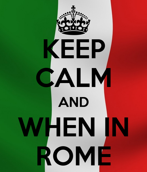 KEEP CALM AND WHEN IN ROME