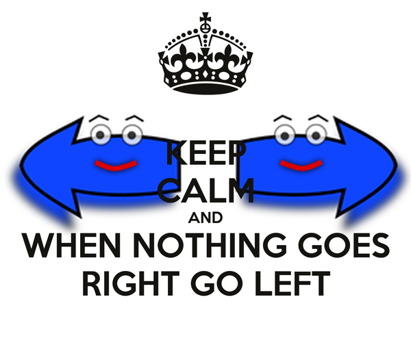 KEEP CALM AND WHEN NOTHING GOES RIGHT GO LEFT