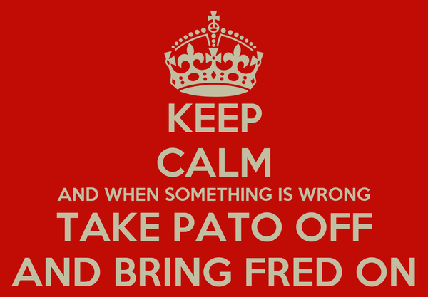 KEEP CALM AND WHEN SOMETHING IS WRONG TAKE PATO OFF AND BRING FRED ON