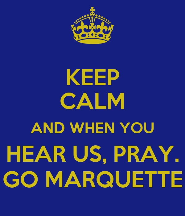 KEEP CALM AND WHEN YOU HEAR US, PRAY. GO MARQUETTE